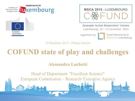 Synergies to fuel Researchers' Careers Luxembourg, 10 – 11 December 2015 organised by 10 December 2015 – Plenary Session COFUND state of play and challenges.