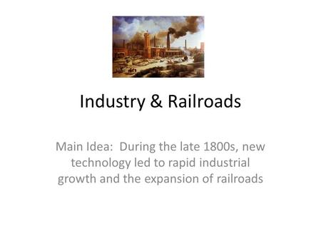 Industry & Railroads Main Idea: During the late 1800s, new technology led to rapid industrial growth and the expansion of railroads.