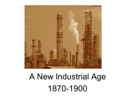 A New Industrial Age 1870-1900. Causes - Built on Renaissance, Scientific Revolution, and scientific method Abundance of –Raw materials –Energy resources.