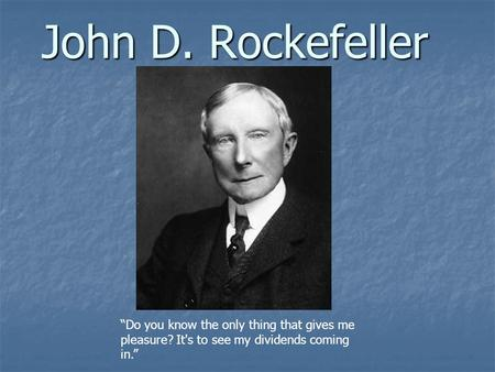 "John D. Rockefeller ""Do you know the only thing that gives me pleasure? It's to see my dividends coming in."""