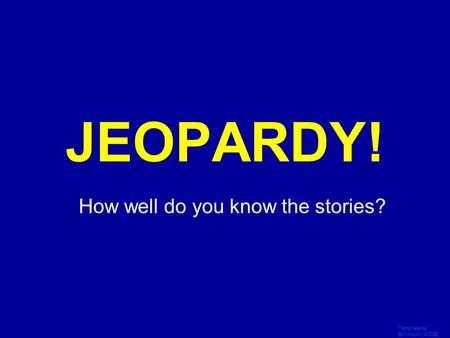 Template by Bill Arcuri, WCSD Click Once to Begin JEOPARDY! How well do you know the stories?