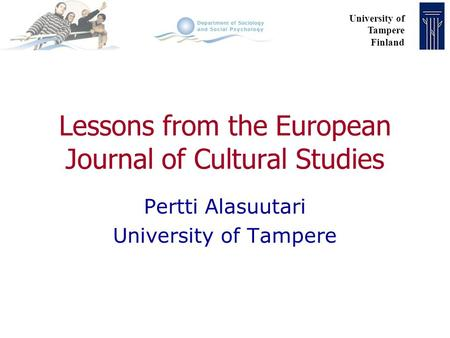 University of Tampere Finland Lessons from the European Journal of Cultural Studies Pertti Alasuutari University of Tampere.