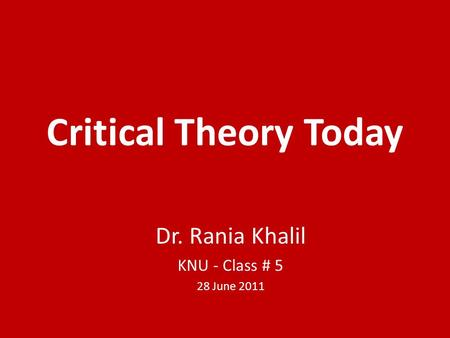 Critical Theory Today Dr. Rania Khalil KNU - Class # 5 28 June 2011.