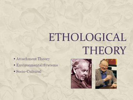 ETHOLOGICAL THEORY  Attachment Theory  Environmental Systems  Socio-Cultural.