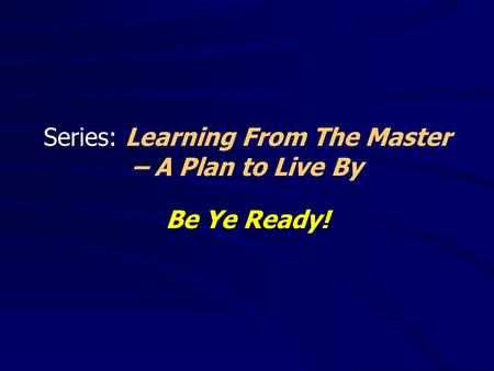 Series: Learning From The Master – A Plan to Live By Be Ye Ready!