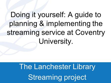 Doing it yourself: A guide to planning & implementing the streaming service at Coventry University. The Lanchester Library Streaming project.