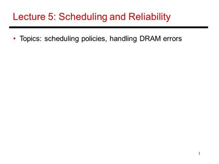 1 Lecture 5: Scheduling and Reliability Topics: scheduling policies, handling DRAM errors.