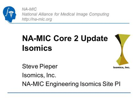 NA-MIC National Alliance for Medical Image Computing  NA-MIC Core 2 Update Isomics Steve Pieper Isomics, Inc. NA-MIC Engineering Isomics.