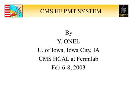 CMS HF PMT SYSTEM By Y. ONEL U. of Iowa, Iowa City, IA CMS HCAL at Fermilab Feb 6-8, 2003.