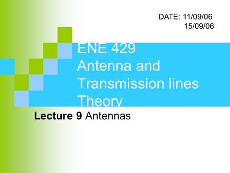 ENE 429 Antenna and Transmission lines Theory Lecture 9 Antennas DATE: 11/09/06 15/09/06.