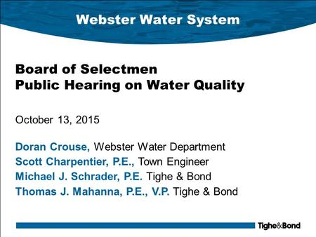 Webster Water System Board of Selectmen Public Hearing on Water Quality October 13, 2015 Doran Crouse, Webster Water Department Scott Charpentier, P.E.,