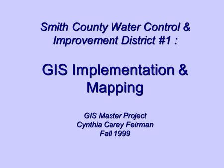 Smith County Water Control & Improvement District #1 : GIS Implementation & Mapping GIS Master Project Cynthia Carey Feirman Fall 1999.