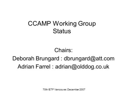 70th IETF Vancouver, December 2007 CCAMP Working Group Status Chairs: Deborah Brungard : Adrian Farrel :