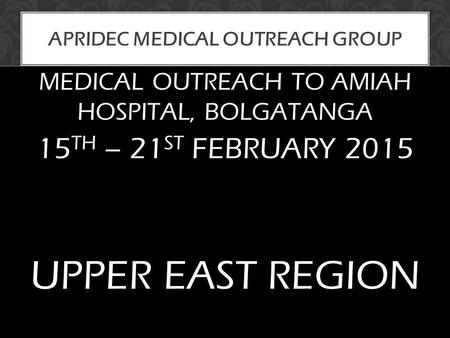 MEDICAL OUTREACH TO AMIAH HOSPITAL, BOLGATANGA 15 TH – 21 ST FEBRUARY 2015 UPPER EAST REGION APRIDEC MEDICAL OUTREACH GROUP.