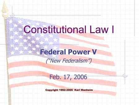 "Constitutional Law I Federal Power V (""New Federalism"") Feb. 17, 2006."