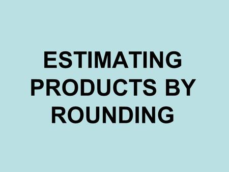 ESTIMATING PRODUCTS BY ROUNDING. 1)Round both factors to the greatest place value. 2)Multiply the front end digits of the rounded number. 3)Count your.