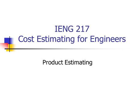 IENG 217 Cost Estimating for Engineers Product Estimating.