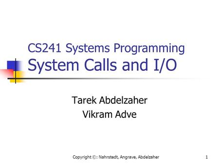 Copyright ©: Nahrstedt, Angrave, Abdelzaher1 Tarek Abdelzaher Vikram Adve CS241 Systems Programming System Calls and I/O.