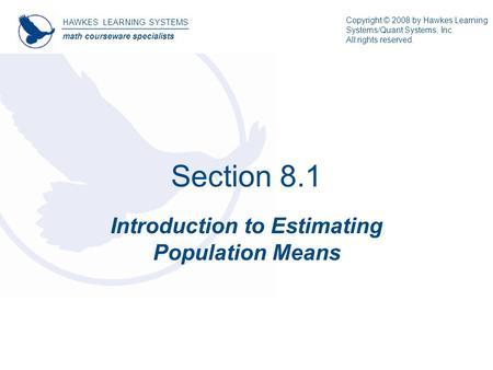 Section 8.1 Introduction to Estimating Population Means HAWKES LEARNING SYSTEMS math courseware specialists Copyright © 2008 by Hawkes Learning Systems/Quant.
