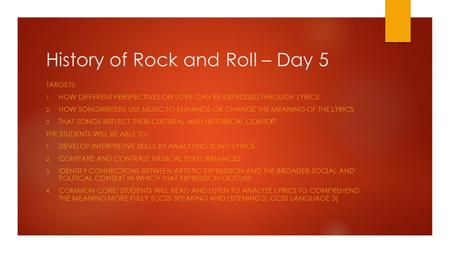 History of Rock and Roll – Day 5 TARGETS: 1. HOW DIFFERENT PERSPECTIVES ON LOVE CAN BE EXPRESSED THROUGH LYRICS 2. HOW SONGWRITERS USE MUSIC TO ENHANCE.
