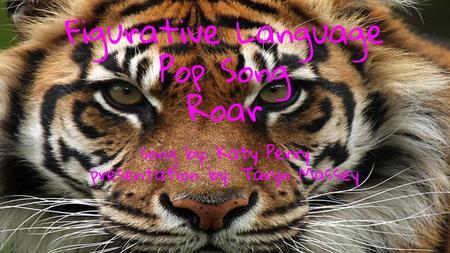 Figurative Language Pop Song Roar song by: Katy Perry presentation by: Taryn Massey.