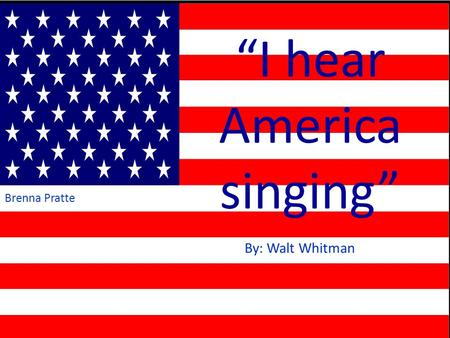 """I hear America singing"" By: Walt Whitman Brenna Pratte."
