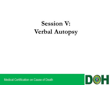 Medical Certification on Cause of Death Session V: Verbal Autopsy.