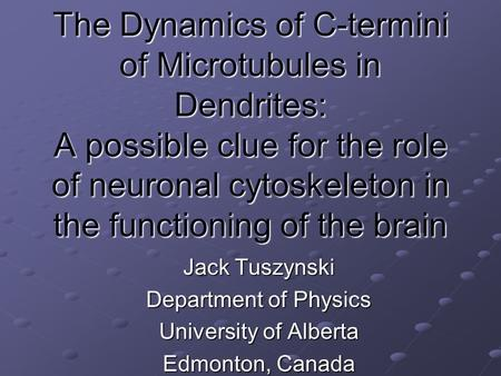 The Dynamics of C-termini of Microtubules in Dendrites: A possible clue for the role of neuronal cytoskeleton in the functioning of the brain Jack Tuszynski.