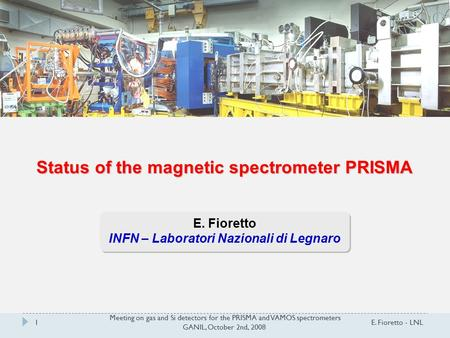 Meeting on gas and Si detectors for the PRISMA and VAMOS spectrometers GANIL, October 2nd, 2008 E. Fioretto - LNL1 Status of the magnetic spectrometer.