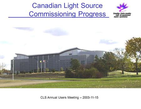 Canadian Light Source Commissioning Progress CLS Annual Users Meeting – 2003-11-15.