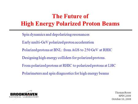 Thomas Roser SPIN 2008 October 10, 2008 The Future of High Energy Polarized Proton Beams Spin dynamics and depolarizing resonances Early multi-GeV polarized.