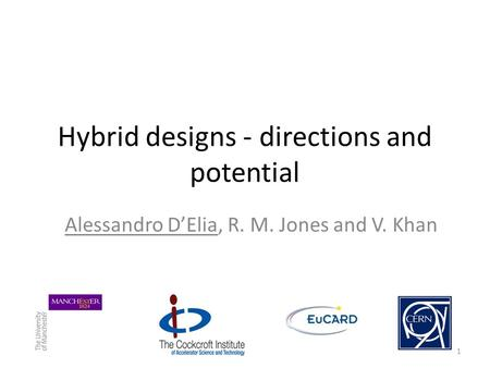Hybrid designs - directions and potential 1 Alessandro D'Elia, R. M. Jones and V. Khan.