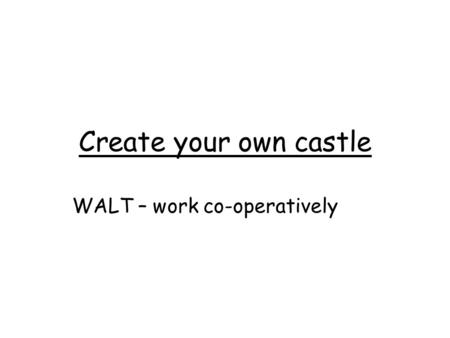 Create your own castle WALT – work co-operatively.