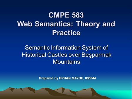 CMPE 583 Web Semantics: Theory and Practice Semantic Information System of Historical Castles over Beşparmak Mountains Prepared by ERHAN GAYDE, 035344.