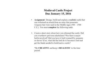 Medieval Castle Project Due January 15, 2016 Assignment: Design, build and explain a realistic castle that can withstand an attack from an army that possesses.
