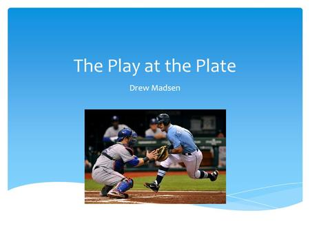 The Play at the Plate Drew Madsen.  In 2014, Major League Baseball created a rule that took away a major baseball tradition since the game was created.