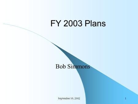September 10, 20021 FY 2003 Plans Bob Simmons. September 10, 20022 Introduction Overview of Project and Engineering Plans Project Plans Engineering Plans.