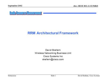 September 2002 doc.: IEEE 802.11-02/568r0 David Skellern, Cisco SystemsSlide 1Submission RRM Architectural Framework David Skellern Wireless Networking.