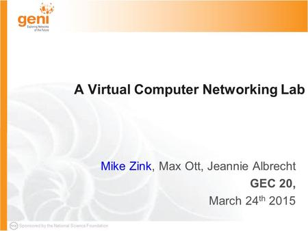 Sponsored by the National Science Foundation A Virtual Computer Networking Lab Mike Zink, Max Ott, Jeannie Albrecht GEC 20, March 24 th 2015.
