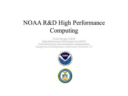 NOAA R&D High Performance Computing Colin Morgan, CISSP High Performance Technologies Inc (HPTI) National Oceanic and Atmospheric Administration Geophysical.