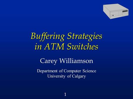 1 Buffering Strategies in ATM Switches Carey Williamson Department of Computer Science University of Calgary.