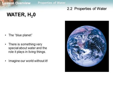 "Lesson Overview Lesson Overview Properties of Water WATER, H 2 0 The ""blue planet"" There is something very special about water and the role it plays in."
