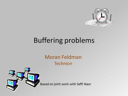 Buffering problems Moran Feldman Technion Based on joint work with Seffi Naor.