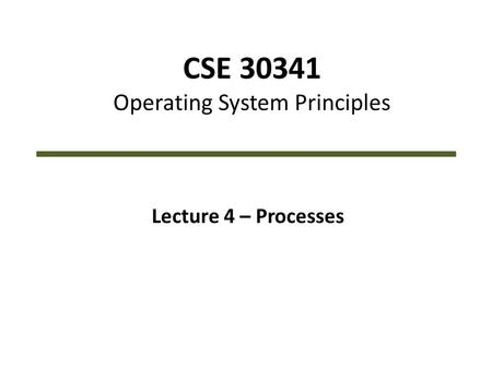 CSE 30341 Operating System Principles Lecture 4 – Processes.