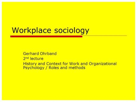 Workplace sociology Gerhard Ohrband 2 nd lecture History and Context for Work and Organizational Psychology / Roles and methods.