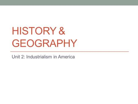 HISTORY & GEOGRAPHY Unit 2: Industrialism in America.
