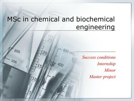 MSc in chemical and biochemical engineering Success conditions Internship Minor Master project.