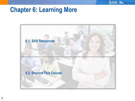 1 Chapter 6: Learning More 6.1: SAS Resources 6.2: Beyond This Course.