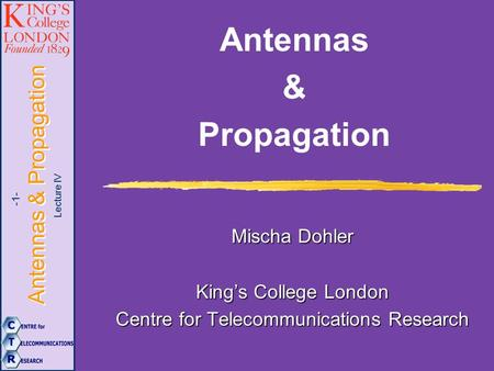 Lecture IV Antennas & Propagation -1- Antennas & Propagation Mischa Dohler King's College London Centre for Telecommunications Research.