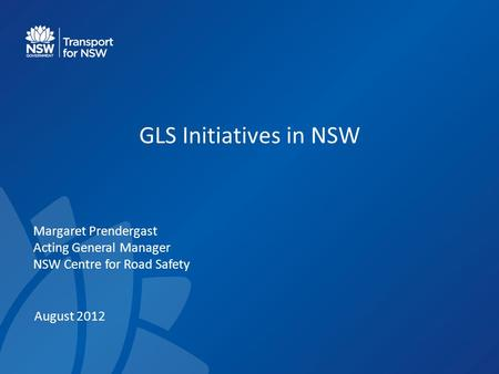 GLS Initiatives in NSW Margaret Prendergast Acting General Manager NSW Centre for Road Safety August 2012.